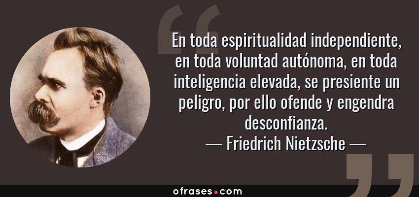 Frases de Friedrich Nietzsche - En toda espiritualidad independiente, en toda voluntad autónoma, en toda inteligencia elevada, se presiente un peligro, por ello ofende y engendra desconfianza.