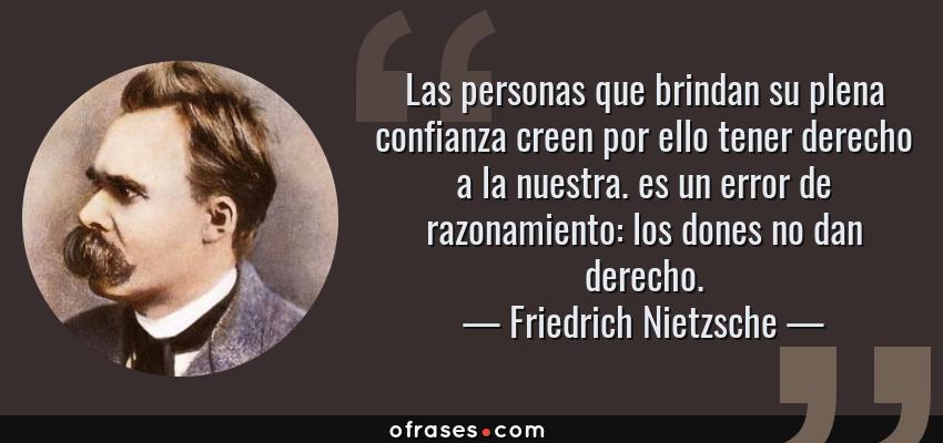 Frases de Friedrich Nietzsche - Las personas que brindan su plena confianza creen por ello tener derecho a la nuestra. es un error de razonamiento: los dones no dan derecho.