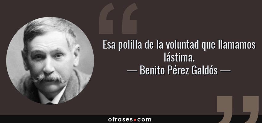 Frases de Benito Pérez Galdós - Esa polilla de la voluntad que llamamos lástima.