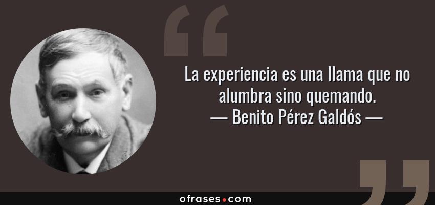 Frases de Benito Pérez Galdós - La experiencia es una llama que no alumbra sino quemando.