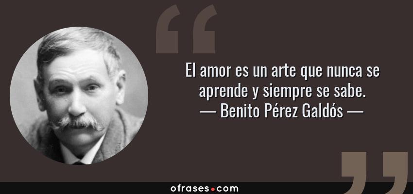 Frases de Benito Pérez Galdós - El amor es un arte que nunca se aprende y siempre se sabe.