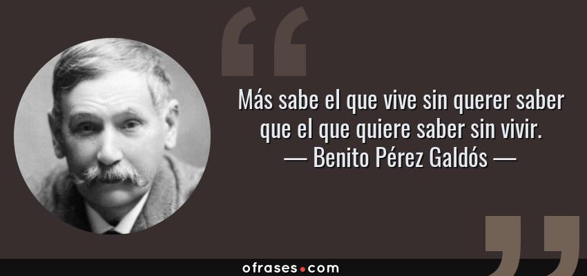 Frases de Benito Pérez Galdós - Más sabe el que vive sin querer saber que el que quiere saber sin vivir.
