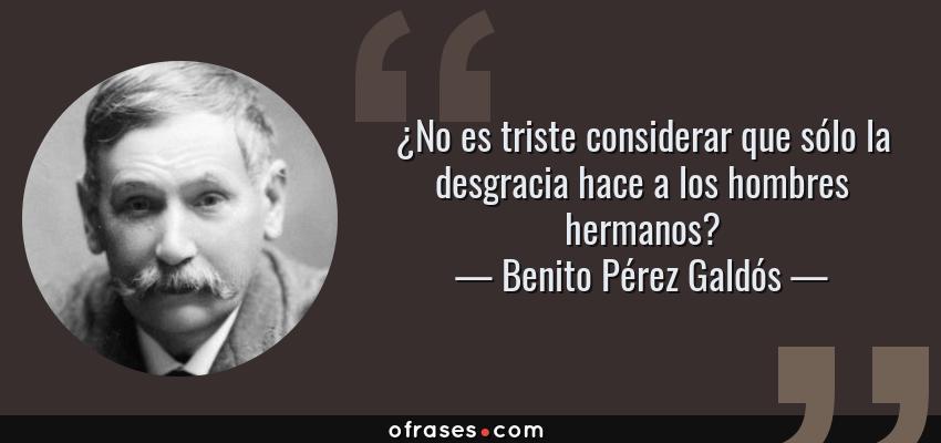 Frases de Benito Pérez Galdós - ¿No es triste considerar que sólo la desgracia hace a los hombres hermanos?