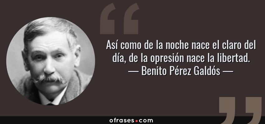Frases de Benito Pérez Galdós - Así como de la noche nace el claro del día, de la opresión nace la libertad.
