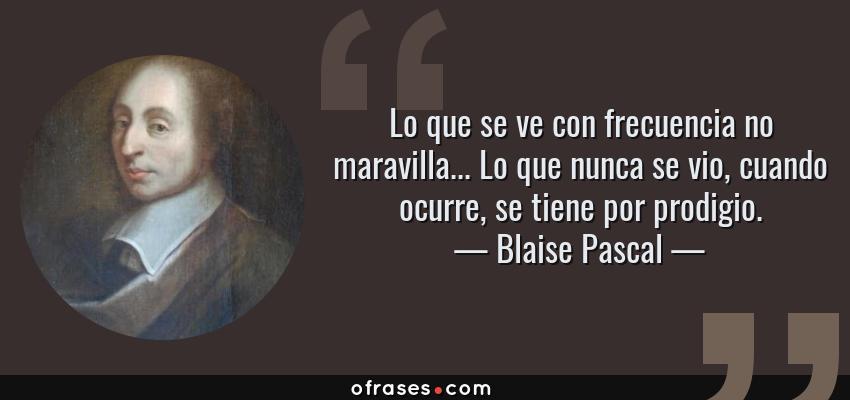 Frases de Blaise Pascal - Lo que se ve con frecuencia no maravilla... Lo que nunca se vio, cuando ocurre, se tiene por prodigio.