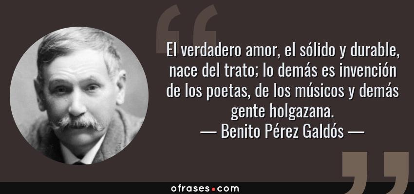 Frases de Benito Pérez Galdós - El verdadero amor, el sólido y durable, nace del trato; lo demás es invención de los poetas, de los músicos y demás gente holgazana.