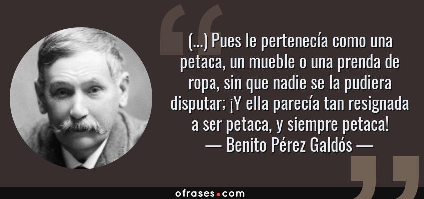 Frases de Benito Pérez Galdós - (...) Pues le pertenecía como una petaca, un mueble o una prenda de ropa, sin que nadie se la pudiera disputar; ¡Y ella parecía tan resignada a ser petaca, y siempre petaca!