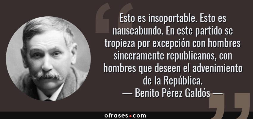 Frases de Benito Pérez Galdós - Esto es insoportable. Esto es nauseabundo. En este partido se tropieza por excepción con hombres sinceramente republicanos, con hombres que deseen el advenimiento de la República.