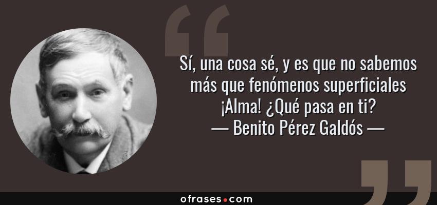 Frases de Benito Pérez Galdós - Sí, una cosa sé, y es que no sabemos más que fenómenos superficiales ¡Alma! ¿Qué pasa en ti?