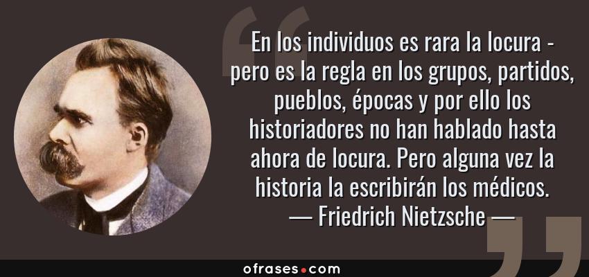 Frases de Friedrich Nietzsche - En los individuos es rara la locura - pero es la regla en los grupos, partidos, pueblos, épocas y por ello los historiadores no han hablado hasta ahora de locura. Pero alguna vez la historia la escribirán los médicos.