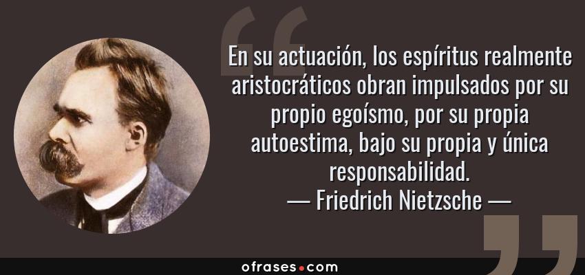 Frases de Friedrich Nietzsche - En su actuación, los espíritus realmente aristocráticos obran impulsados por su propio egoísmo, por su propia autoestima, bajo su propia y única responsabilidad.