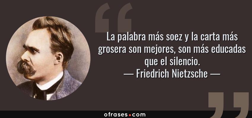 Frases de Friedrich Nietzsche - La palabra más soez y la carta más grosera son mejores, son más educadas que el silencio.
