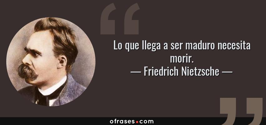 Frases de Friedrich Nietzsche - Lo que llega a ser maduro necesita morir.