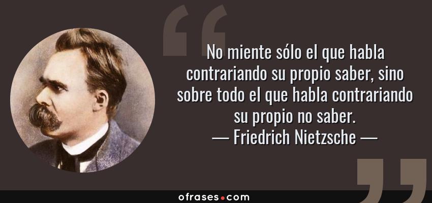 Frases de Friedrich Nietzsche - No miente sólo el que habla contrariando su propio saber, sino sobre todo el que habla contrariando su propio no saber.
