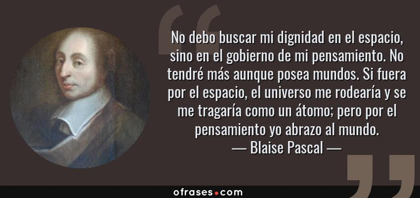 Frases de Blaise Pascal - No debo buscar mi dignidad en el espacio, sino en el gobierno de mi pensamiento. No tendré más aunque posea mundos. Si fuera por el espacio, el universo me rodearía y se me tragaría como un átomo; pero por el pensamiento yo abrazo al mundo.
