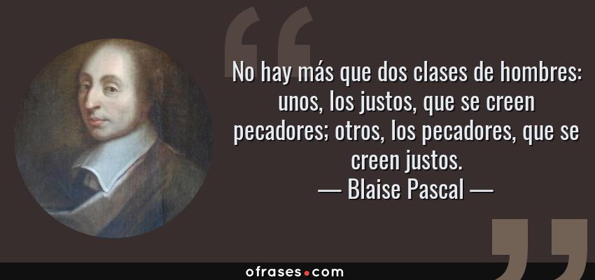 Frases de Blaise Pascal - No hay más que dos clases de hombres: unos, los justos, que se creen pecadores; otros, los pecadores, que se creen justos.