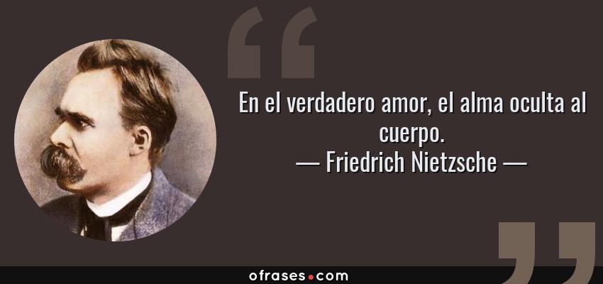Frases de Friedrich Nietzsche - En el verdadero amor, el alma oculta al cuerpo.