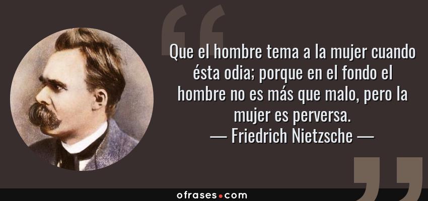 Frases de Friedrich Nietzsche - Que el hombre tema a la mujer cuando ésta odia; porque en el fondo el hombre no es más que malo, pero la mujer es perversa.