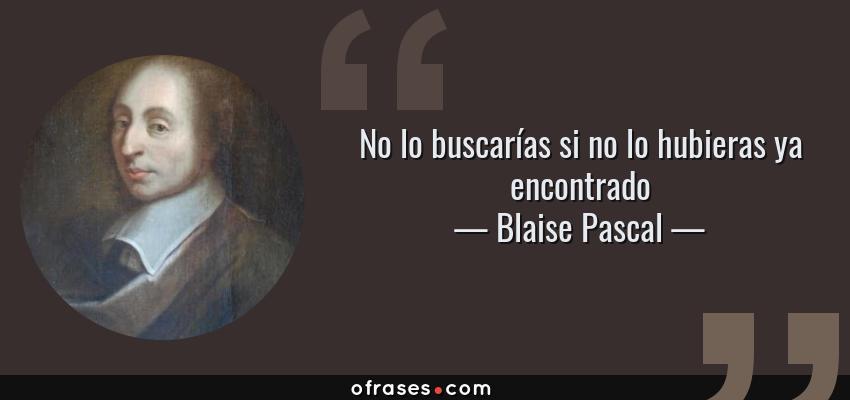 Frases de Blaise Pascal - No lo buscarías si no lo hubieras ya encontrado