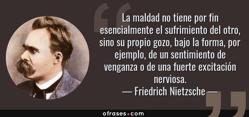 Frases de Friedrich Nietzsche - La maldad no tiene por fin esencialmente el sufrimiento del otro, sino su propio gozo, bajo la forma, por ejemplo, de un sentimiento de venganza o de una fuerte excitación nerviosa.