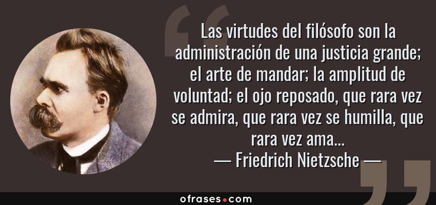 Frases de Friedrich Nietzsche - Las virtudes del filósofo son la administración de una justicia grande; el arte de mandar; la amplitud de voluntad; el ojo reposado, que rara vez se admira, que rara vez se humilla, que rara vez ama...