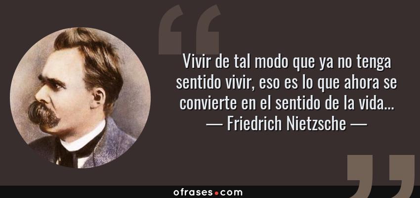 Frases de Friedrich Nietzsche - Vivir de tal modo que ya no tenga sentido vivir, eso es lo que ahora se convierte en el sentido de la vida...