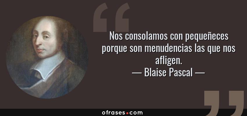 Frases de Blaise Pascal - Nos consolamos con pequeñeces porque son menudencias las que nos afligen.