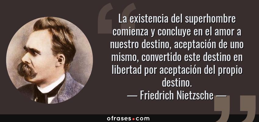 Frases de Friedrich Nietzsche - La existencia del superhombre comienza y concluye en el amor a nuestro destino, aceptación de uno mismo, convertido este destino en libertad por aceptación del propio destino.