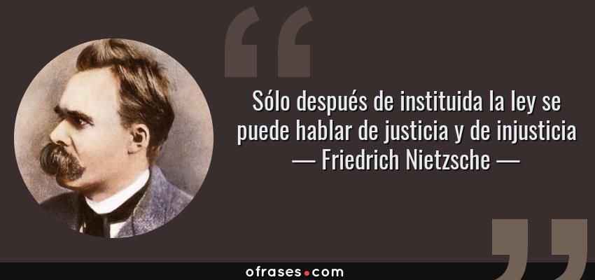 Frases de Friedrich Nietzsche - Sólo después de instituida la ley se puede hablar de justicia y de injusticia