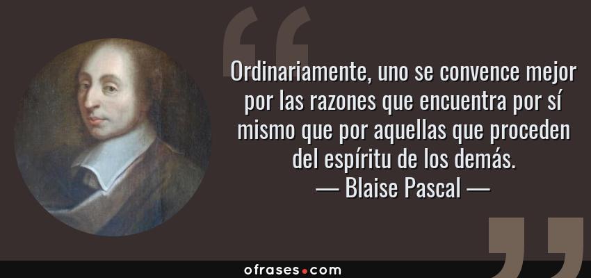 Frases de Blaise Pascal - Ordinariamente, uno se convence mejor por las razones que encuentra por sí mismo que por aquellas que proceden del espíritu de los demás.