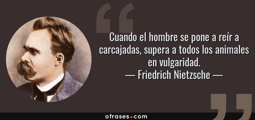 Frases de Friedrich Nietzsche - Cuando el hombre se pone a reír a carcajadas, supera a todos los animales en vulgaridad.