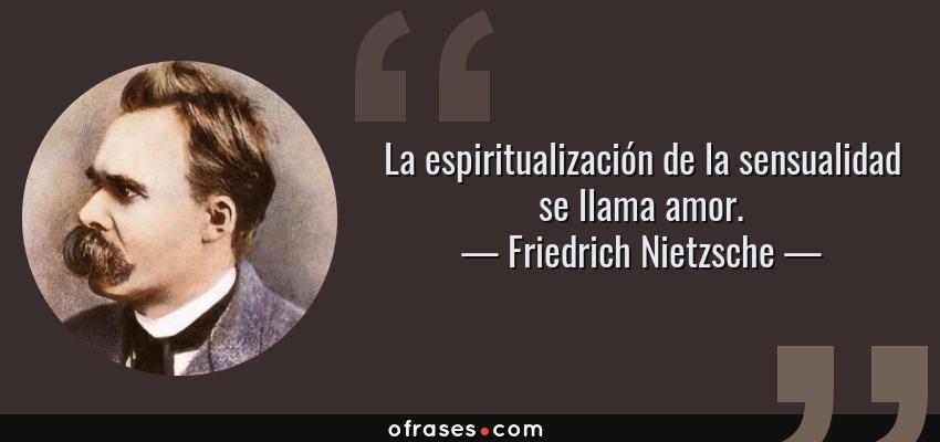 Friedrich Nietzsche La Espiritualizacion De La Sensualidad Se Llama
