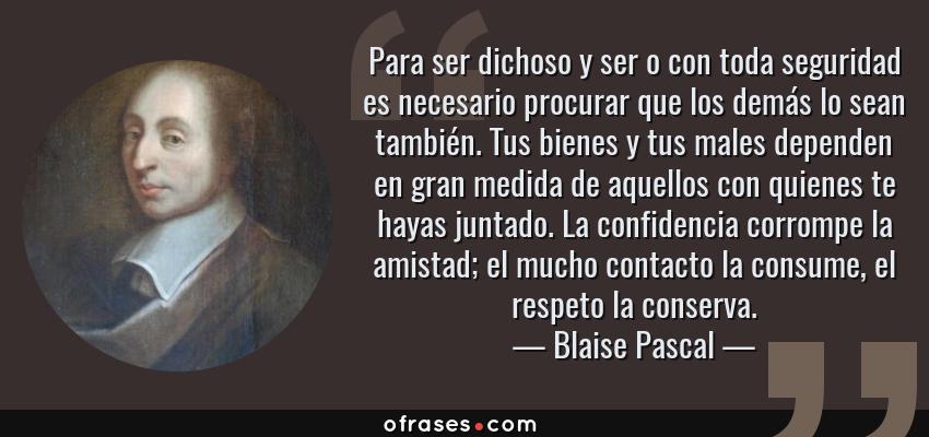 Frases de Blaise Pascal - Para ser dichoso y ser o con toda seguridad es necesario procurar que los demás lo sean también. Tus bienes y tus males dependen en gran medida de aquellos con quienes te hayas juntado. La confidencia corrompe la amistad; el mucho contacto la consume, el respeto la conserva.