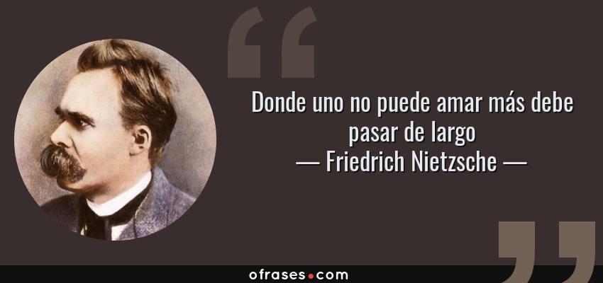 Frases de Friedrich Nietzsche - Donde uno no puede amar más debe pasar de largo