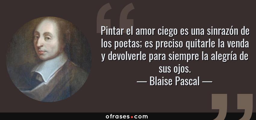 Frases de Blaise Pascal - Pintar el amor ciego es una sinrazón de los poetas; es preciso quitarle la venda y devolverle para siempre la alegría de sus ojos.