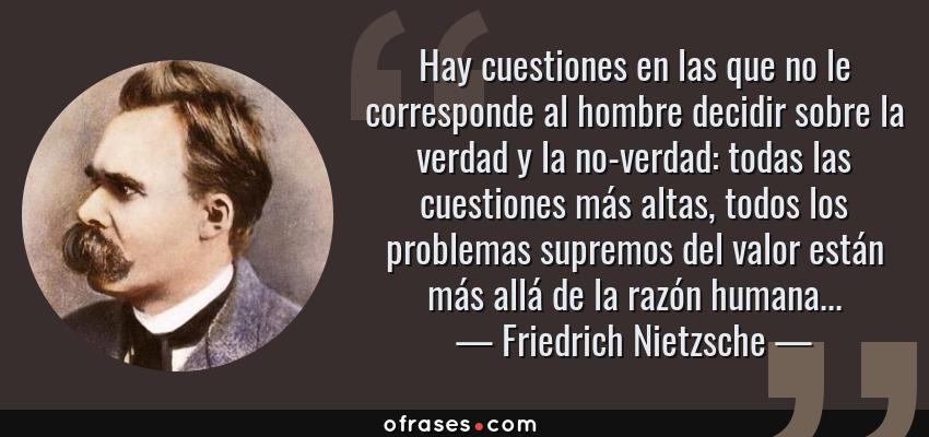 Frases de Friedrich Nietzsche - Hay cuestiones en las que no le corresponde al hombre decidir sobre la verdad y la no-verdad: todas las cuestiones más altas, todos los problemas supremos del valor están más allá de la razón humana...