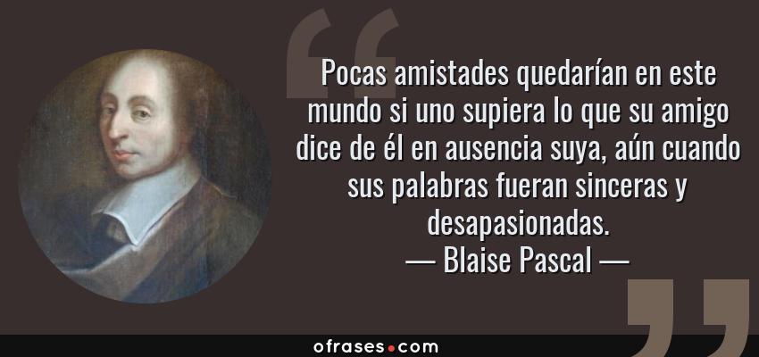 Frases de Blaise Pascal - Pocas amistades quedarían en este mundo si uno supiera lo que su amigo dice de él en ausencia suya, aún cuando sus palabras fueran sinceras y desapasionadas.