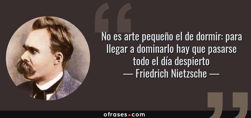 Frases de Friedrich Nietzsche - No es arte pequeño el de dormir: para llegar a dominarlo hay que pasarse todo el día despierto