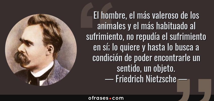 Frases de Friedrich Nietzsche - El hombre, el más valeroso de los animales y el más habituado al sufrimiento, no repudía el sufrimiento en sí; lo quiere y hasta lo busca a condición de poder encontrarle un sentido, un objeto.