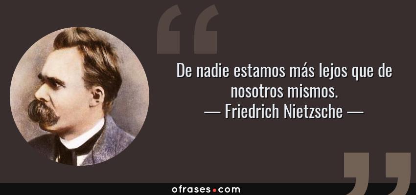 Frases de Friedrich Nietzsche - De nadie estamos más lejos que de nosotros mismos.