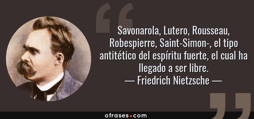 Frases de Friedrich Nietzsche - Savonarola, Lutero, Rousseau, Robespierre, Saint-Simon-, el tipo antitético del espíritu fuerte, el cual ha llegado a ser libre.