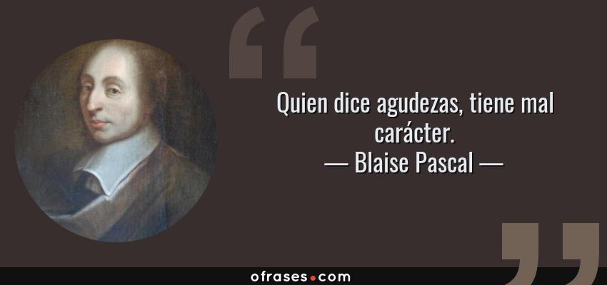 Frases de Blaise Pascal - Quien dice agudezas, tiene mal carácter.
