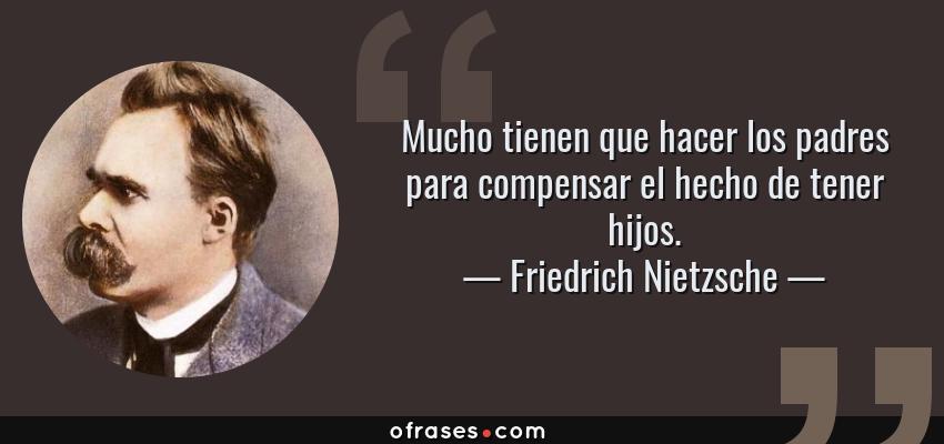 Frases de Friedrich Nietzsche - Mucho tienen que hacer los padres para compensar el hecho de tener hijos.