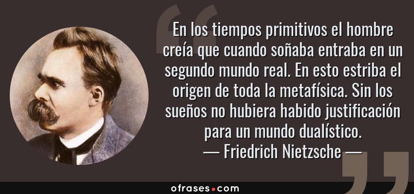 Frases de Friedrich Nietzsche - En los tiempos primitivos el hombre creía que cuando soñaba entraba en un segundo mundo real. En esto estriba el origen de toda la metafísica. Sin los sueños no hubiera habido justificación para un mundo dualístico.