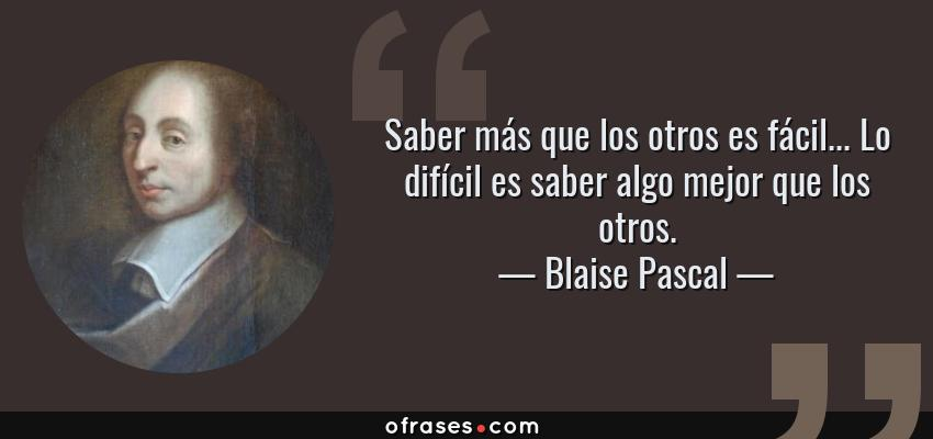 Frases de Blaise Pascal - Saber más que los otros es fácil... Lo difícil es saber algo mejor que los otros.