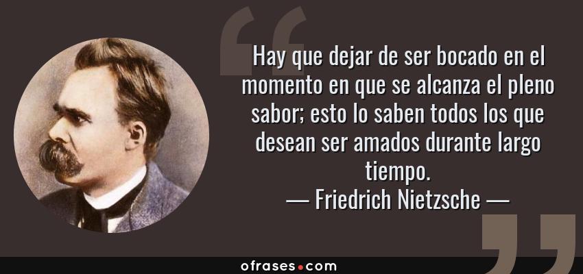 Frases de Friedrich Nietzsche - Hay que dejar de ser bocado en el momento en que se alcanza el pleno sabor; esto lo saben todos los que desean ser amados durante largo tiempo.