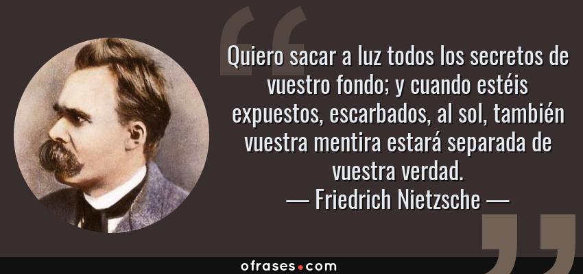 Frases de Friedrich Nietzsche - Quiero sacar a luz todos los secretos de vuestro fondo; y cuando estéis expuestos, escarbados, al sol, también vuestra mentira estará separada de vuestra verdad.