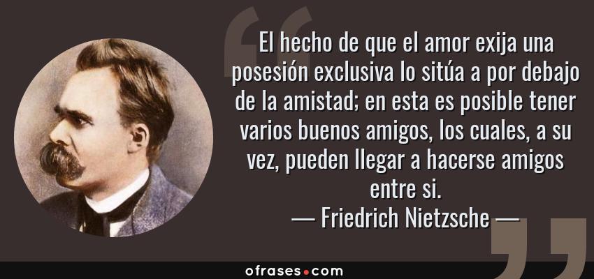 Frases de Friedrich Nietzsche - El hecho de que el amor exija una posesión exclusiva lo sitúa a por debajo de la amistad; en esta es posible tener varios buenos amigos, los cuales, a su vez, pueden llegar a hacerse amigos entre si.