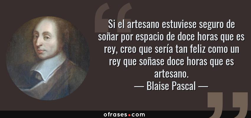 Frases de Blaise Pascal - Si el artesano estuviese seguro de soñar por espacio de doce horas que es rey, creo que sería tan feliz como un rey que soñase doce horas que es artesano.