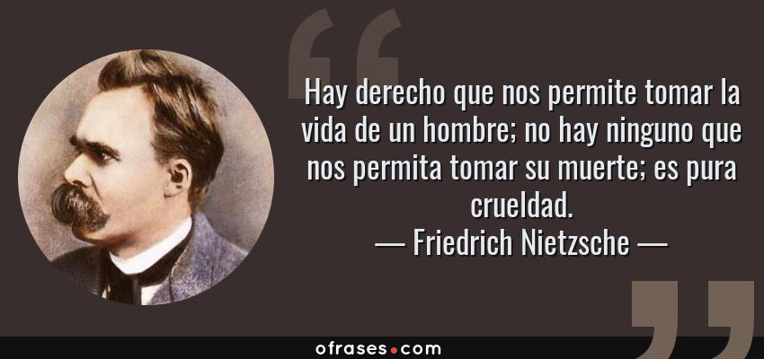 Frases de Friedrich Nietzsche - Hay derecho que nos permite tomar la vida de un hombre; no hay ninguno que nos permita tomar su muerte; es pura crueldad.